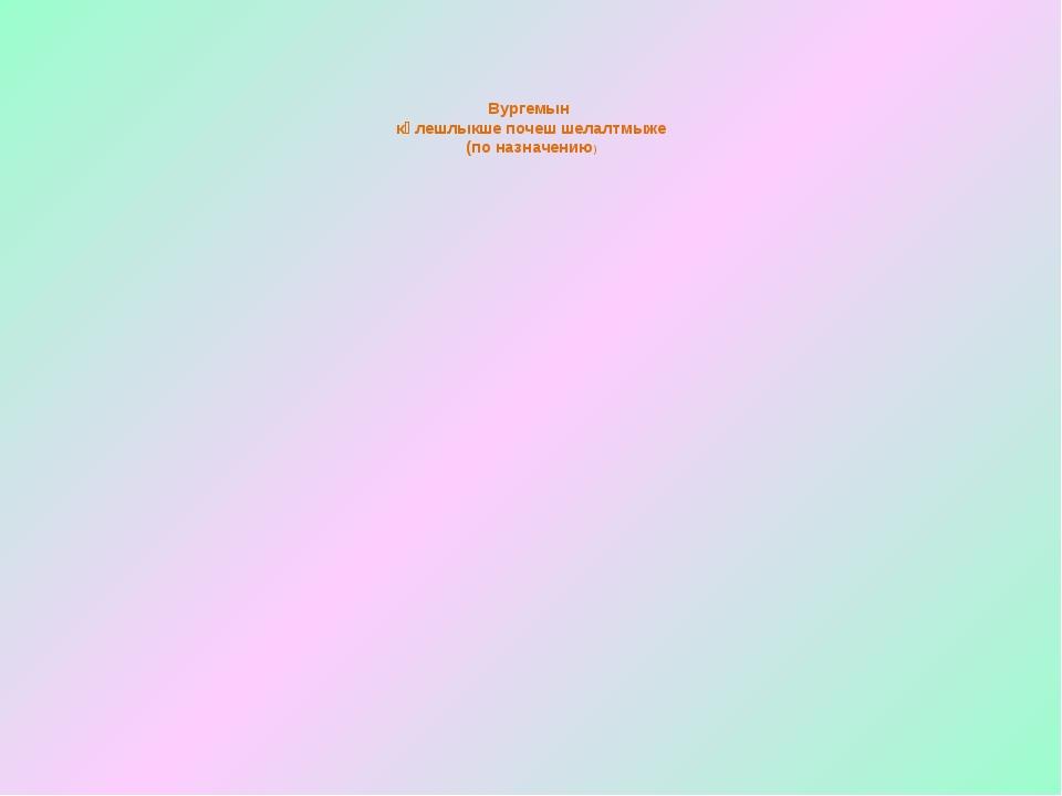 Вургемын кӱлешлыкше почеш шелалтмыже (по назначению)