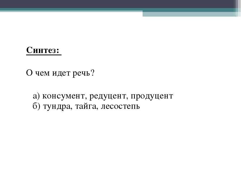 Синтез: О чем идет речь? а) консумент, редуцент, продуцент б) тундра, тайга,...