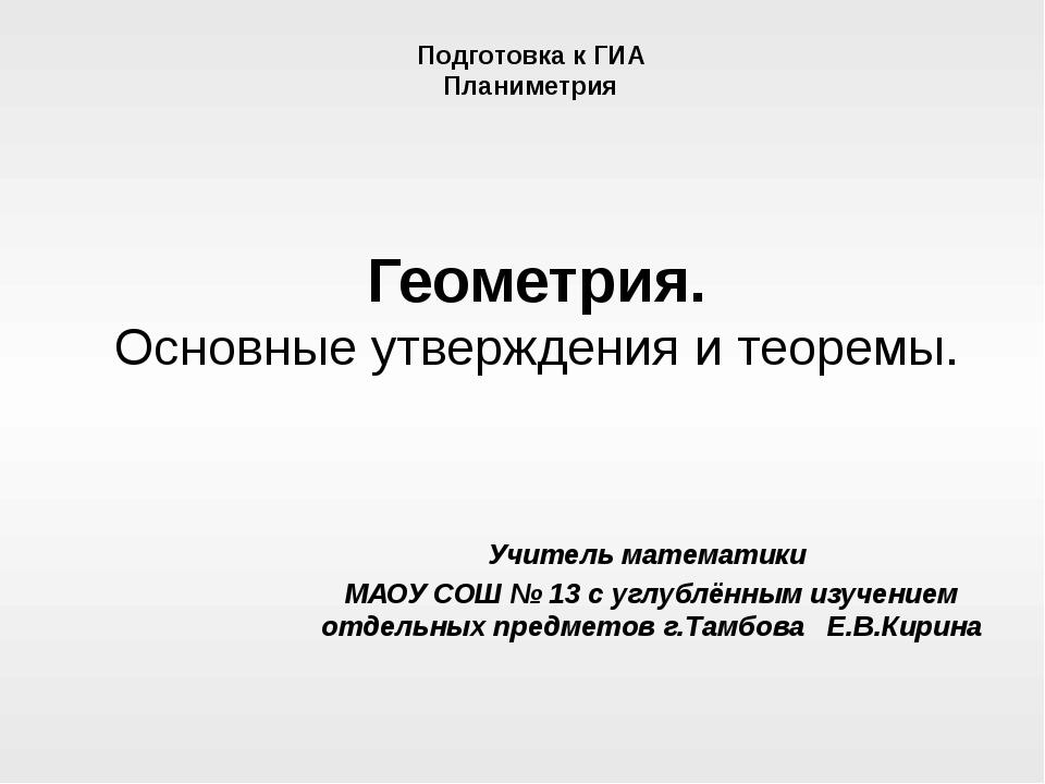 Геометрия. Основные утверждения и теоремы. Учитель математики МАОУ СОШ № 13 с...