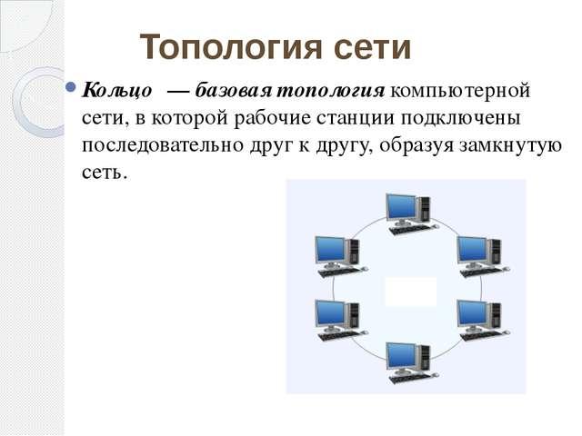 Кольцо́ — базовая топология компьютерной сети, в которой рабочие станции подк...