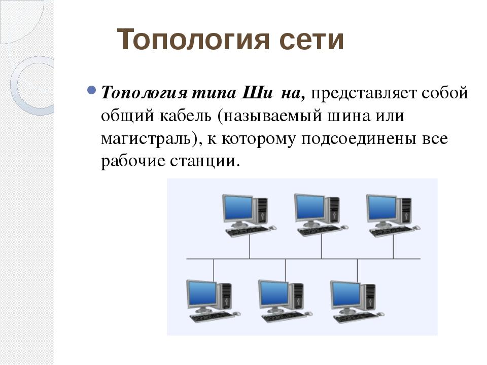 Топология типа Ши́на, представляет собой общий кабель (называемый шина или ма...