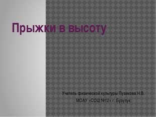 Прыжки в высоту Учитель физической культуры Пузикова Н.В. МОАУ «СОШ №12» г. Б