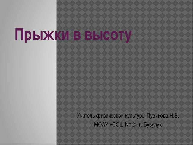 Прыжки в высоту Учитель физической культуры Пузикова Н.В. МОАУ «СОШ №12» г. Б...