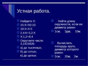 Устная работа. Найдите Х: 15:Х=50:10 18:3=Х:5 2,4:6=3,2:Х Х:1,2=8:4 Округлите