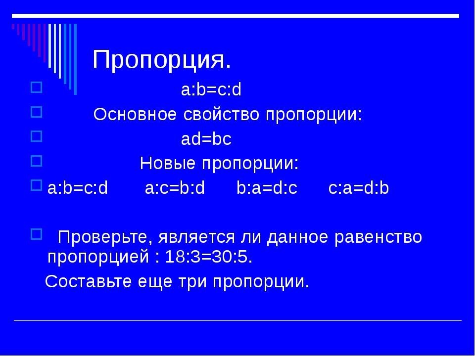 Пропорция. а:b=c:d Основное свойство пропорции: ad=bc Новые пропорции: а:b=c:...