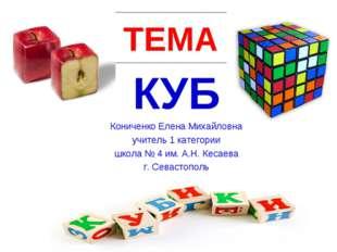 ТЕМА КУБ Кониченко Елена Михайловна учитель 1 категории школа № 4 им. А.Н. Ке