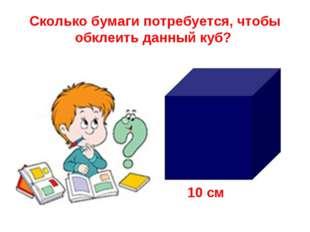 Сколько бумаги потребуется, чтобы обклеить данный куб? 10 см