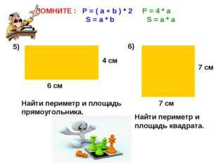 ПОМНИТЕ : P = ( a + b ) * 2 P = 4 * a S = a * b S = a * a 5) 6) 4 cм 6 см 7 с