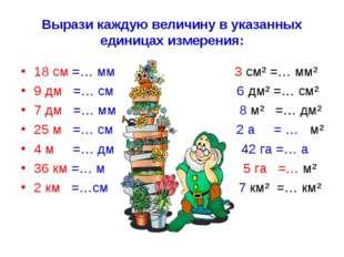 Вырази каждую величину в указанных единицах измерения: 18 см =… мм 3 см² =… м