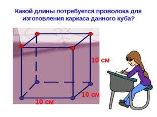 Какой длины потребуется проволока для изготовления каркаса данного куба? 10 с