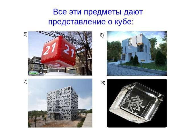 Все эти предметы дают представление о кубе: 5) 6) 7) 8)
