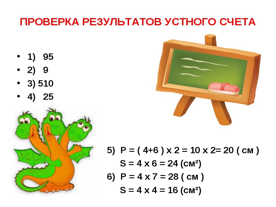 ПРОВЕРКА РЕЗУЛЬТАТОВ УСТНОГО СЧЕТА 1) 95 2) 9 3) 510 4) 25 5) P = ( 4+6 ) x 2...