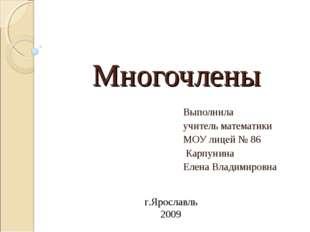 Многочлены Выполнила учитель математики МОУ лицей № 86 Карпунина Елена Владим