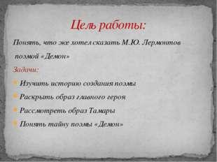 Понять, что же хотел сказать М.Ю. Лермонтов поэмой «Демон» Задачи: Изучить ис
