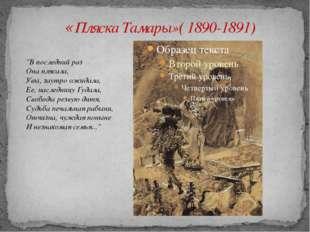 "«Пляска Тамары»( 1890-1891) ""В последний раз Она плясала, Увы, заутро ожидал"