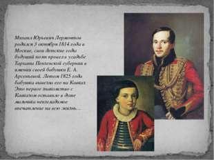 Михаил Юрьевич Лермонтов родился 3 октября 1814 года в Москве, свои детские