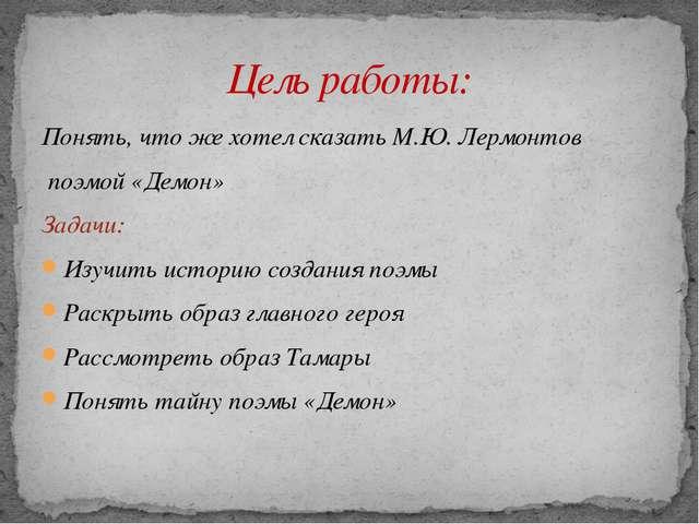 Понять, что же хотел сказать М.Ю. Лермонтов поэмой «Демон» Задачи: Изучить ис...