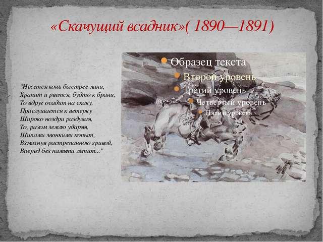 """«Скачущий всадник»( 1890—1891) """"Несется конь быстрее лани, Храпит и рвется, б..."""