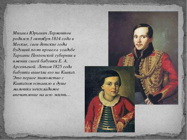 Михаил Юрьевич Лермонтов родился 3 октября 1814 года в Москве, свои детские...