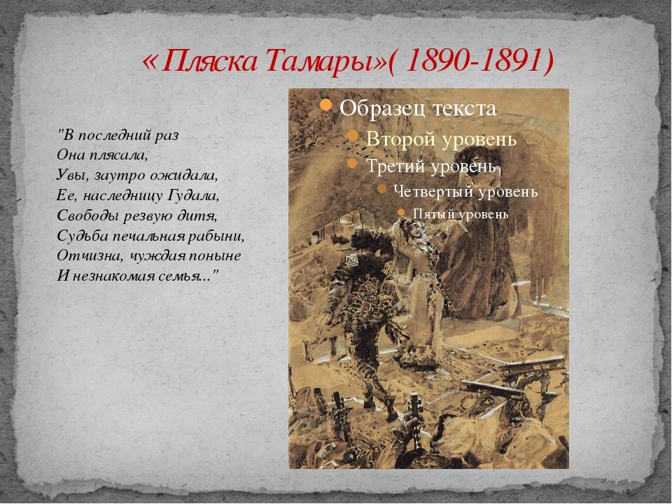 "«Пляска Тамары»( 1890-1891) ""В последний раз Она плясала, Увы, заутро ожидал..."