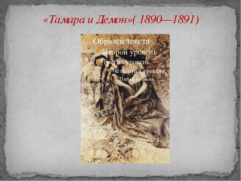 «Тамара и Демон»( 1890—1891)