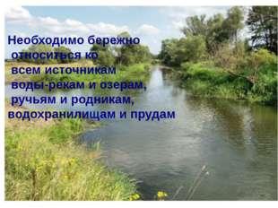 Необходимо бережно относиться ко всем источникам воды-рекам и озерам, ручьям