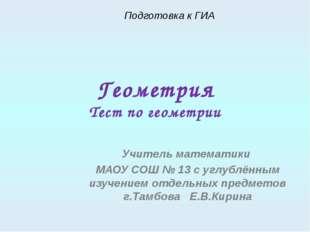 Геометрия Тест по геометрии Учитель математики МАОУ СОШ № 13 с углублённым из