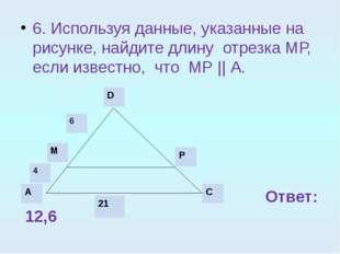 6. Используя данные, указанные на рисунке, найдите длину отрезка МР, если изв