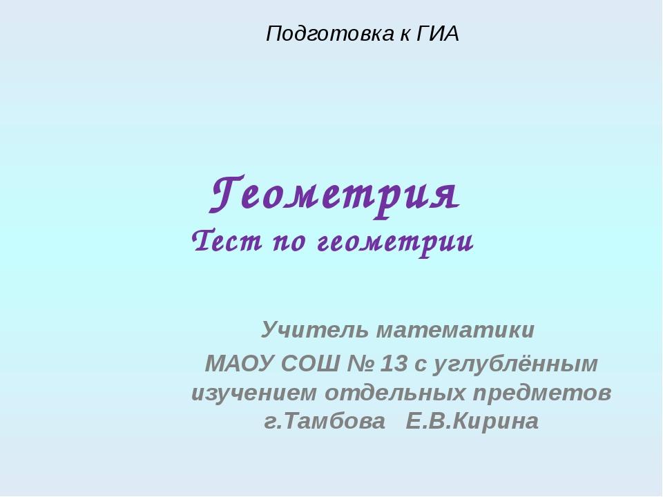 Геометрия Тест по геометрии Учитель математики МАОУ СОШ № 13 с углублённым из...