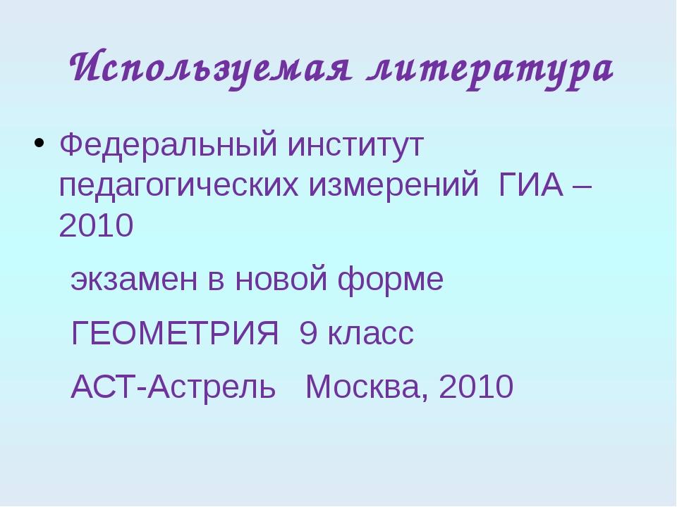 Используемая литература Федеральный институт педагогических измерений ГИА – 2...