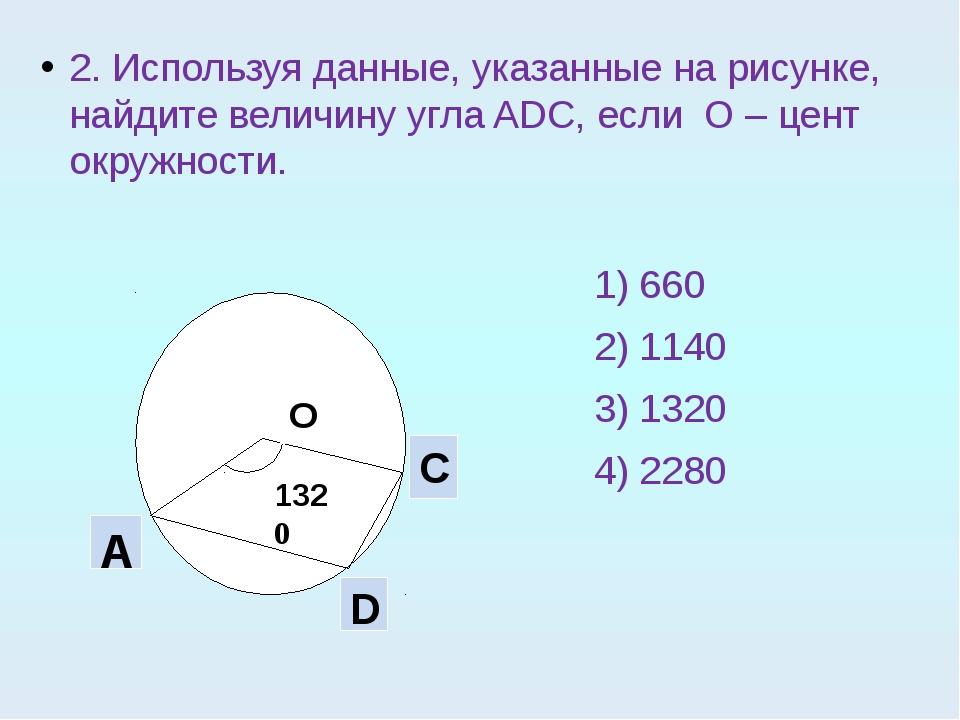 2. Используя данные, указанные на рисунке, найдите величину угла ADC, если О...