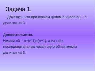 Задача 1. Доказать, что при всяком целом n число n3 – n делится на 3. Доказат