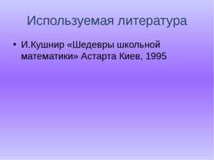 Используемая литература И.Кушнир «Шедевры школьной математики» Астарта Киев,