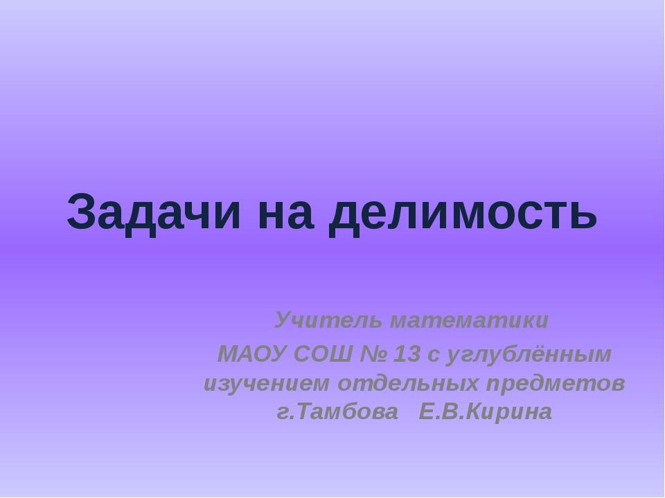 Задачи на делимость Учитель математики МАОУ СОШ № 13 с углублённым изучением...