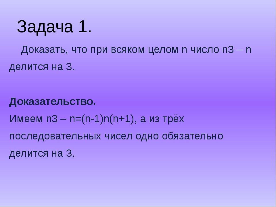 Задача 1. Доказать, что при всяком целом n число n3 – n делится на 3. Доказат...