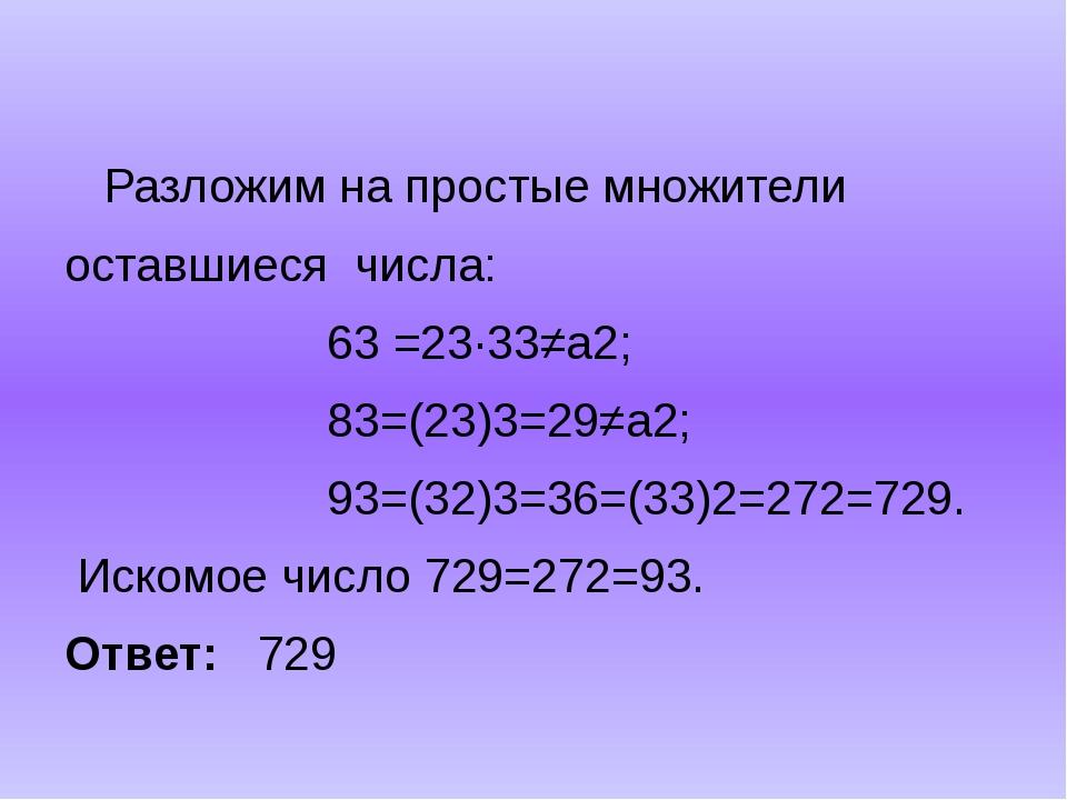Разложим на простые множители оставшиеся числа: 63 =23∙33≠а2; 83=(23)3=29≠а2...