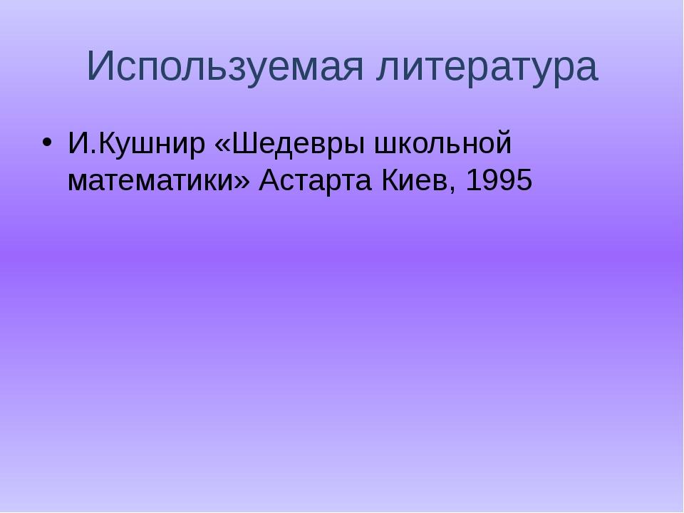 Используемая литература И.Кушнир «Шедевры школьной математики» Астарта Киев,...