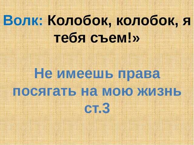 Волк: Колобок, колобок, я тебя съем!» Не имеешь права посягать на мою жизнь с...