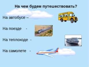 На чем будем путешествовать? На автобусе – На поезде - На теплоходе - На сам