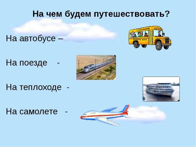 На чем будем путешествовать? На автобусе – На поезде - На теплоходе - На сам...
