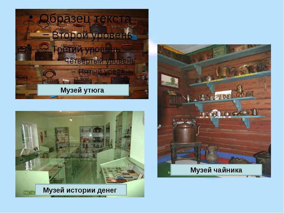 Музей чайника Музей истории денег Музей утюга