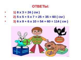 ОТВЕТЫ: 1) 8 x 3 = 24 ( см ) 2) 5 x 5 + 5 x 7 = 25 + 35 = 60 ( см ) 3) 6 x 9