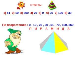 ОТВЕТЫ 1) 51 2) 10 3) 360 4) 70 5) 0 6) 25 7) 100 8) 30 По возрастанию : 0 ,