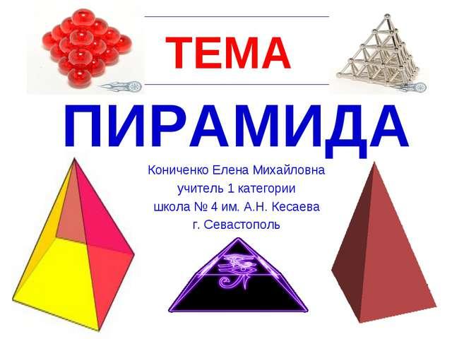 Презентация по математике на тему Пирамида класс  ТЕМА ПИРАМИДА Кониченко Елена Михайловна учитель 1 категории школа № 4 им А
