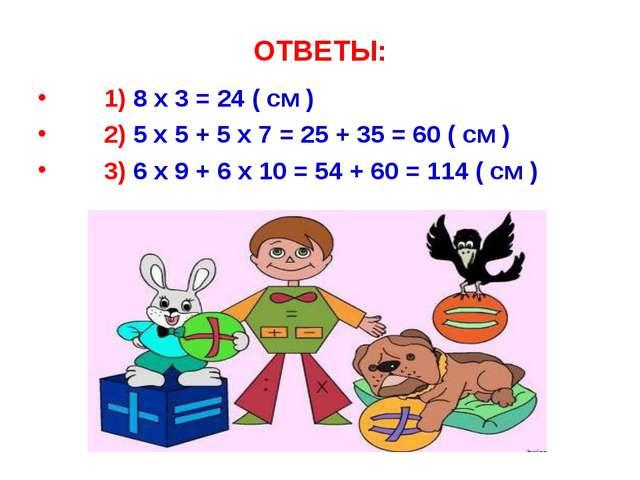 ОТВЕТЫ: 1) 8 x 3 = 24 ( см ) 2) 5 x 5 + 5 x 7 = 25 + 35 = 60 ( см ) 3) 6 x 9...