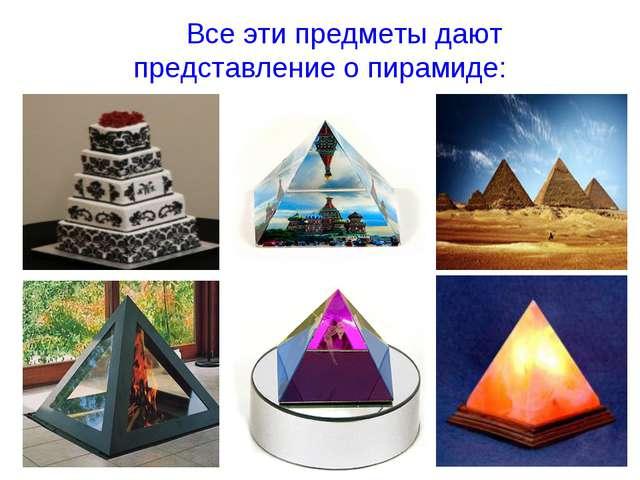 Все эти предметы дают представление о пирамиде: