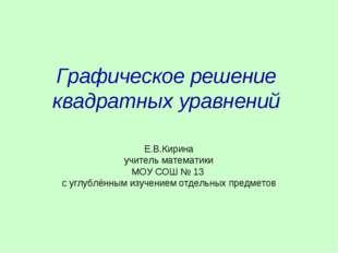 Графическое решение квадратных уравнений Е.В.Кирина учитель математики МОУ СО