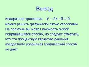Вывод Квадратное уравнение х2 – 2х –3 = 0 можно решить графически пятью спосо