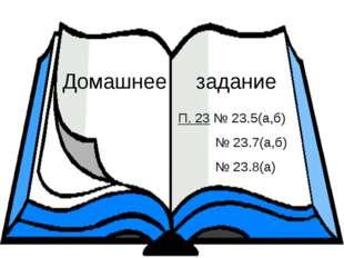 Домашнее задание П. 23 № 23.5(а,б) № 23.7(а,б) № 23.8(а)