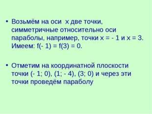 Возьмём на оси х две точки, симметричные относительно оси параболы, например,
